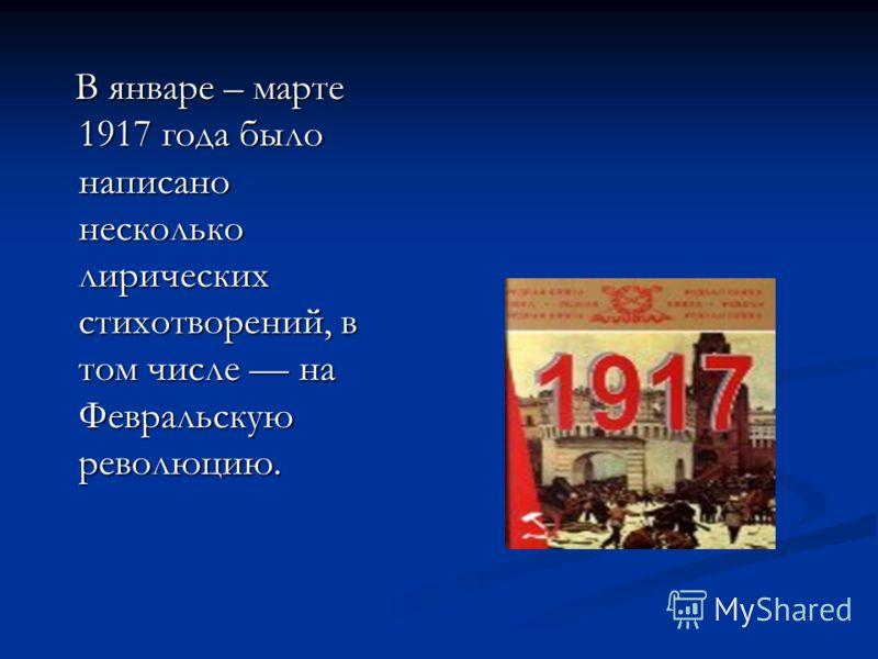 В январе – марте 1917 года было написано несколько лирических стихотворений, в том числе на Февральскую революцию. В январе – марте 1917 года было написано несколько лирических стихотворений, в том числе на Февральскую революцию.