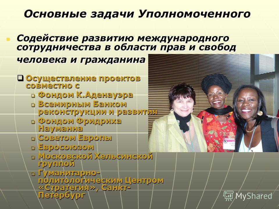 20 Содействие развитию международного сотрудничества в области прав и свобод человека и гражданина Содействие развитию международного сотрудничества в области прав и свобод человека и гражданина Основные задачи Уполномоченного Осуществление проектов