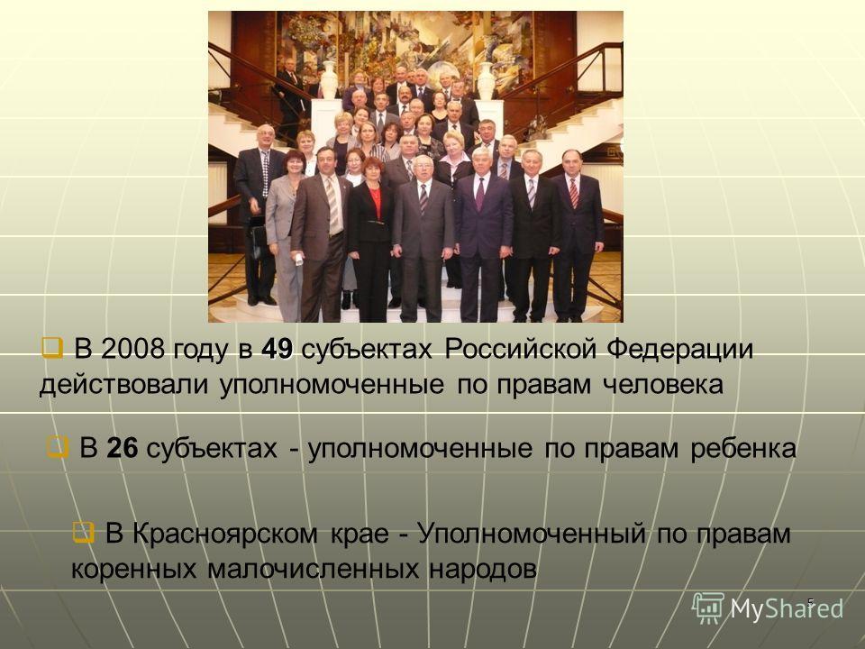 5 49 В 2008 году в 49 субъектах Российской Федерации действовали уполномоченные по правам человека В 26 субъектах - уполномоченные по правам ребенка В Красноярском крае - Уполномоченный по правам коренных малочисленных народов