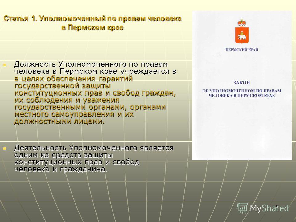 8 Статья 1. Уполномоченный по правам человека в Пермском крае Должность Уполномоченного по правам человека в Пермском крае учреждается в в целях обеспечения гарантий государственной защиты конституционных прав и свобод граждан, их соблюдения и уважен