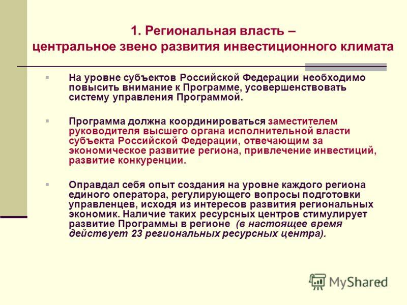 11 1. Региональная власть – центральное звено развития инвестиционного климата На уровне субъектов Российской Федерации необходимо повысить внимание к Программе, усовершенствовать систему управления Программой. Программа должна координироваться замес