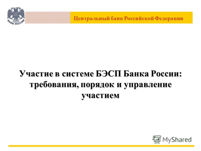 Центральный банк Российской Федерации Участие в системе БЭСП Банка России: требования, порядок и управление участием