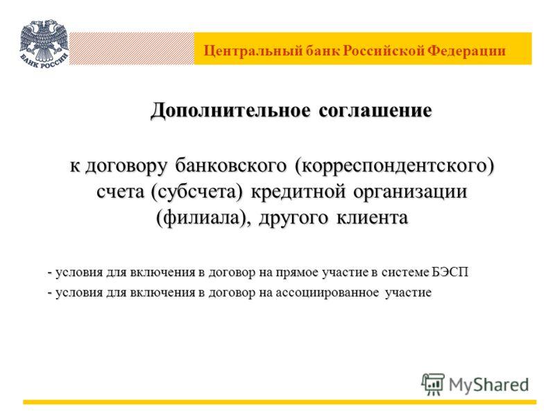 Центральный банк Российской Федерации Дополнительное соглашение к договору банковского (корреспондентского) счета (субсчета) кредитной организации (филиала), другого клиента - условия для включения в договор на прямое участие в системе БЭСП - условия