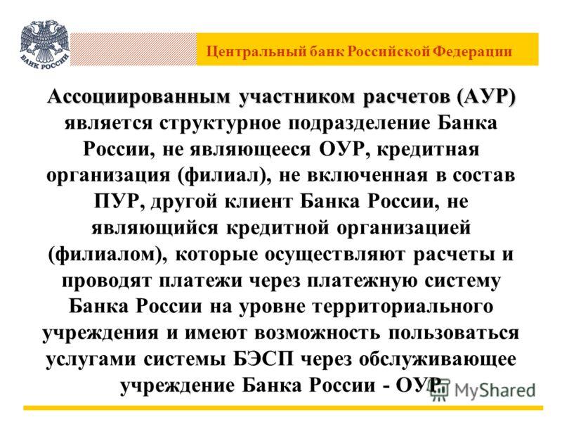 Центральный банк Российской Федерации Ассоциированным участником расчетов (АУР) Ассоциированным участником расчетов (АУР) является структурное подразделение Банка России, не являющееся ОУР, кредитная организация (филиал), не включенная в состав ПУР,