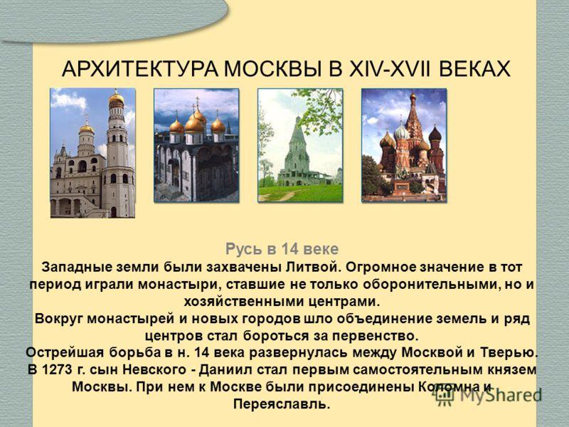АРХИТЕКТУРА МОСКВЫ В XIV-XVII ВЕКАХ Русь в 14 веке Западные земли были захвачены Литвой. Огромное значение в тот период играли монастыри, ставшие не только оборонительными, но и хозяйственными центрами. Вокруг монастырей и новых городов шло объединен
