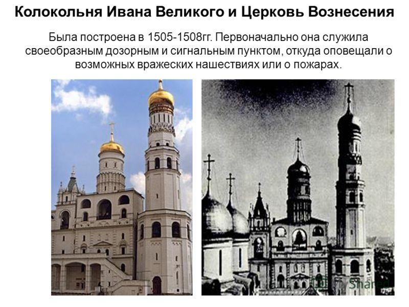 Колокольня Ивана Великого и Церковь Вознесения Была построена в 1505-1508гг. Первоначально она служила своеобразным дозорным и сигнальным пунктом, откуда оповещали о возможных вражеских нашествиях или о пожарах.