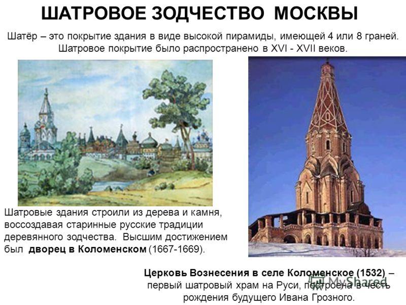 ШАТРОВОЕ ЗОДЧЕСТВО МОСКВЫ Шатёр – это покрытие здания в виде высокой пирамиды, имеющей 4 или 8 граней. Шатровое покрытие было распространено в XVI - XVII веков. Шатровые здания строили из дерева и камня, воссоздавая старинные русские традиции деревян