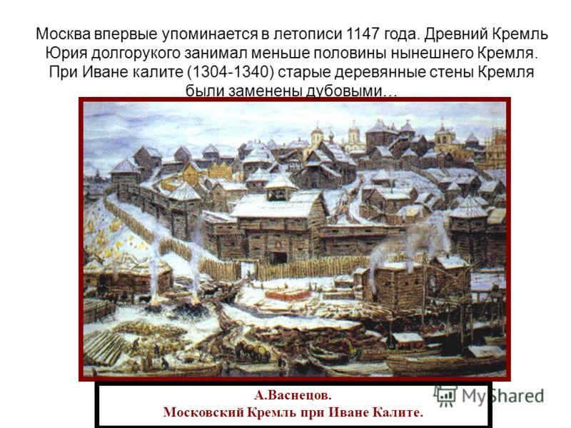 А.Васнецов. Московский Кремль при Иване Калите. Москва впервые упоминается в летописи 1147 года. Древний Кремль Юрия долгорукого занимал меньше половины нынешнего Кремля. При Иване калите (1304-1340) старые деревянные стены Кремля были заменены дубов