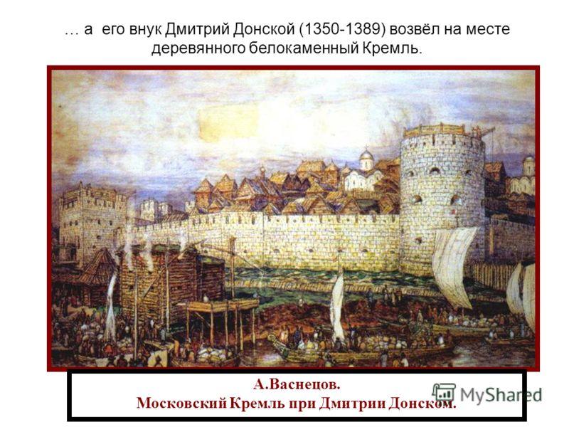 А.Васнецов. Московский Кремль при Дмитрии Донском. … а его внук Дмитрий Донской (1350-1389) возвёл на месте деревянного белокаменный Кремль.