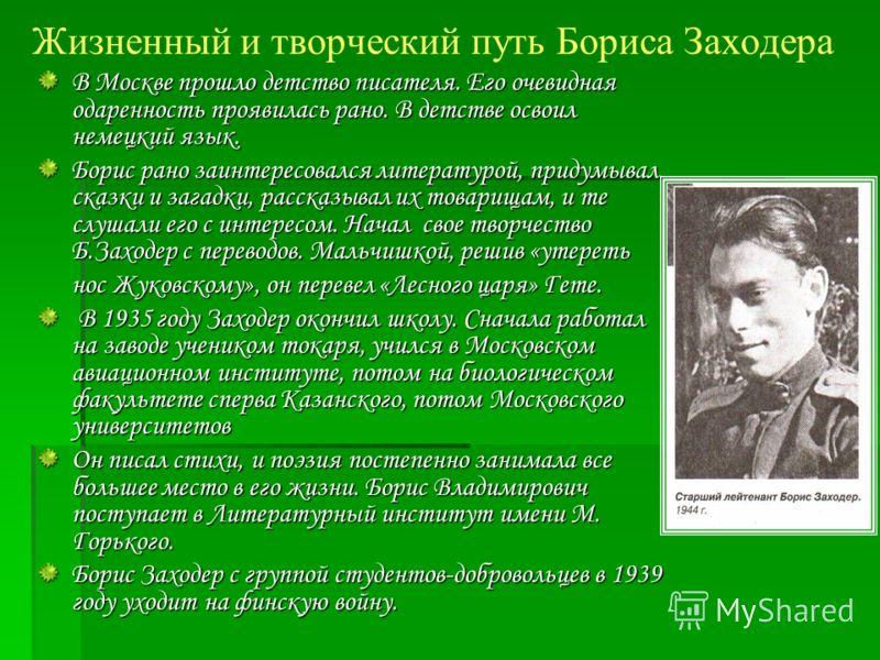 Жизненный и творческий путь Бориса Заходера В Москве прошло детство писателя. Его очевидная одаренность проявилась рано. В детстве освоил немецкий язык. Борис рано заинтересовался литературой, придумывал сказки и загадки, рассказывал их товарищам, и