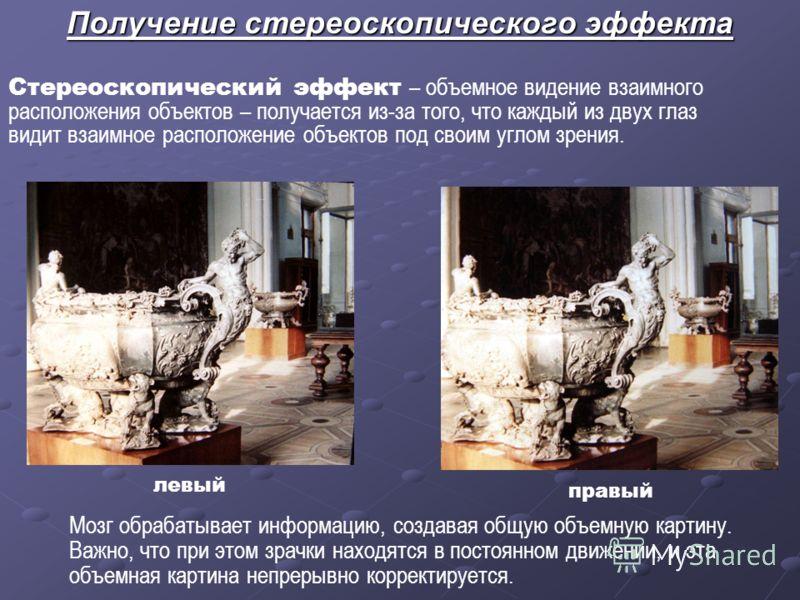 Получение стереоскопического эффекта Стереоскопический эффект – объемное видение взаимного расположения объектов – получается из-за того, что каждый из двух глаз видит взаимное расположение объектов под своим углом зрения. левый правый Мозг обрабатыв