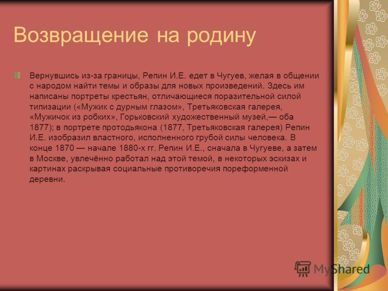 Возвращение на родину Вернувшись из-за границы, Репин И.Е. едет в Чугуев, желая в общении с народом найти темы и образы для новых произведений. Здесь