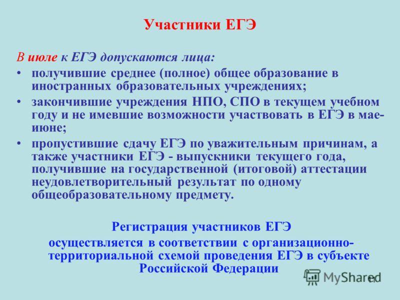 11 Участники ЕГЭ В июле к ЕГЭ допускаются лица: получившие среднее (полное) общее образование в иностранных образовательных учреждениях; закончившие учреждения НПО, СПО в текущем учебном году и не имевшие возможности участвовать в ЕГЭ в мае- июне; пр