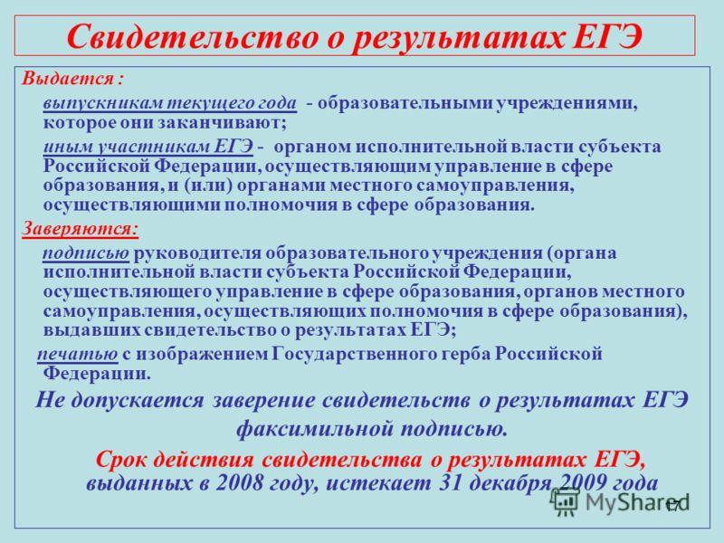 17 Свидетельство о результатах ЕГЭ Выдается : выпускникам текущего года - образовательными учреждениями, которое они заканчивают; иным участникам ЕГЭ - органом исполнительной власти субъекта Российской Федерации, осуществляющим управление в сфере обр