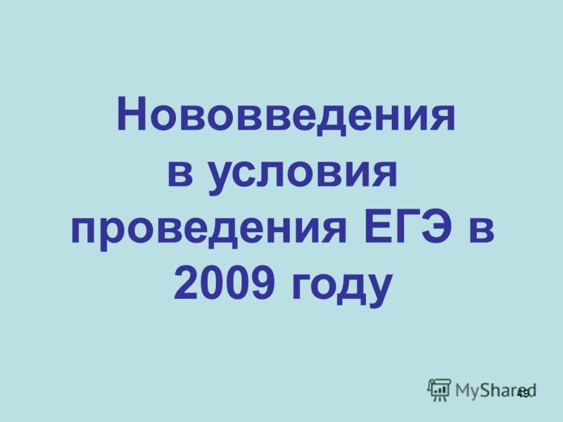 49 Нововведения в условия проведения ЕГЭ в 2009 году