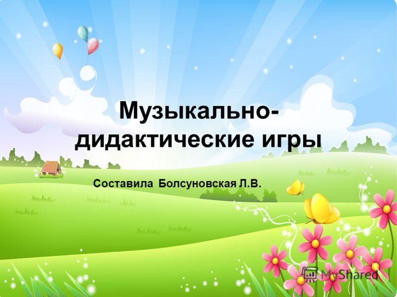 Музыкально- дидактические игры Составила Болсуновская Л.В.