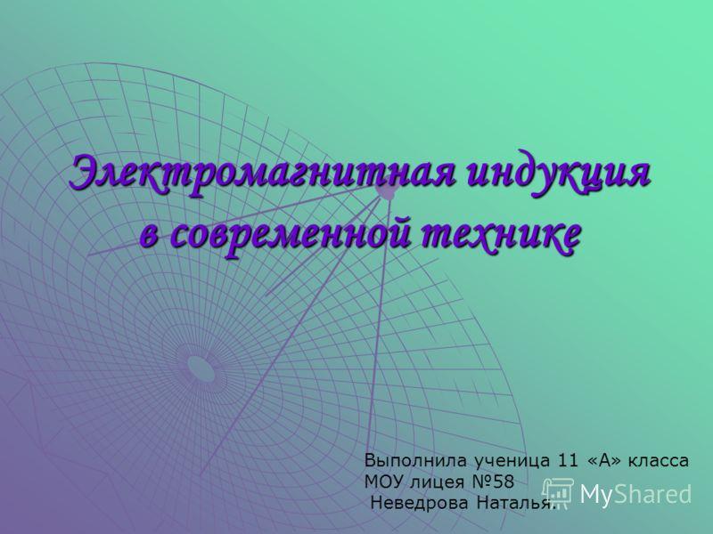 Электромагнитная индукция в современной технике Выполнила ученица 11 «А» класса МОУ лицея 58 Неведрова Наталья.