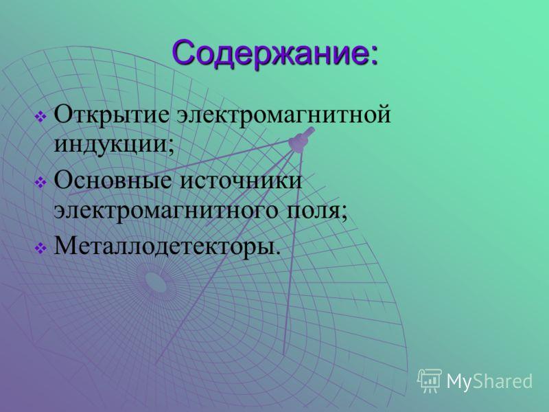 Содержание: Открытие электромагнитной индукции; Основные источники электромагнитного поля; Металлодетекторы.