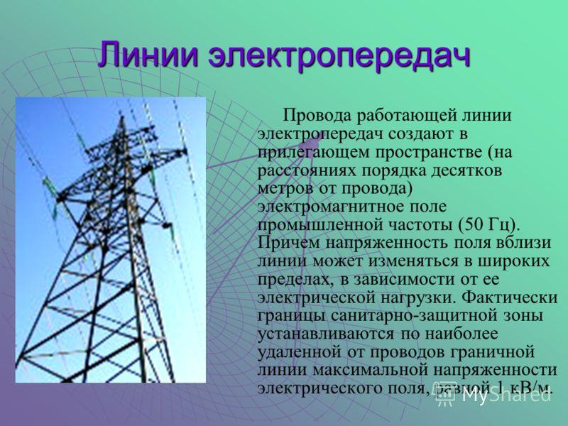 Линии электропередач Провода работающей линии электропередач создают в прилегающем пространстве (на расстояниях порядка десятков метров от провода) электромагнитное поле промышленной частоты (50 Гц). Причем напряженность поля вблизи линии может измен