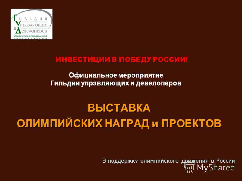 ИНВЕСТИЦИИ В ПОБЕДУ РОССИИ! Официальное мероприятие Гильдии управляющих и девелоперов ВЫСТАВКА ОЛИМПИЙСКИХ НАГРАД и ПРОЕКТОВ В поддержку олимпийского движения в России