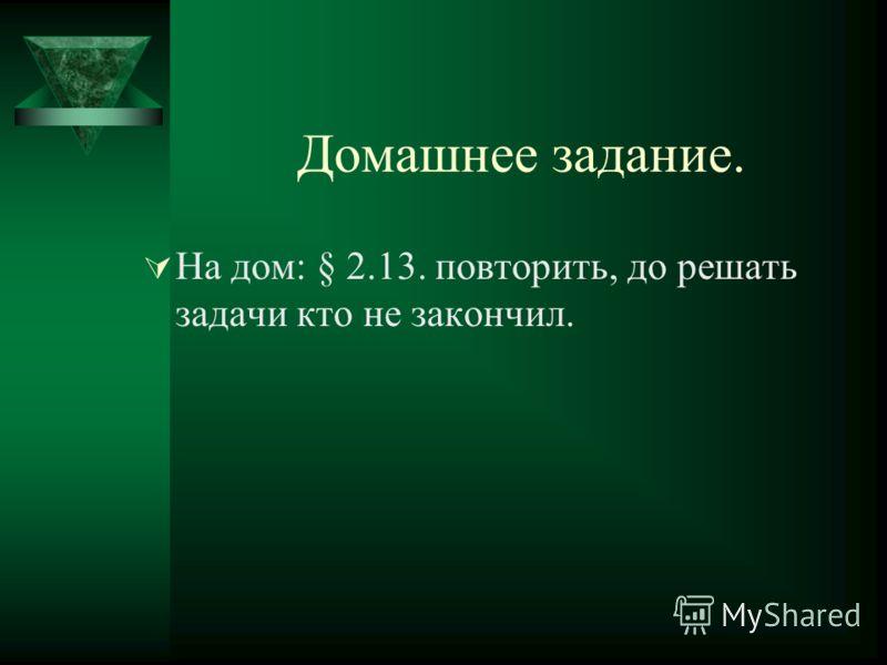 Домашнее задание. На дом: § 2.13. повторить, до решать задачи кто не закончил.