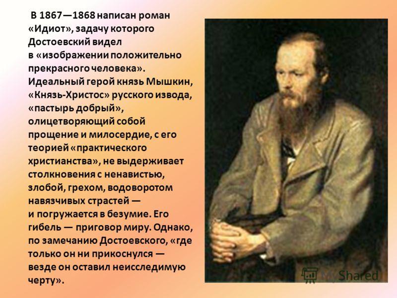 В 18671868 написан роман «Идиот», задачу которого Достоевский видел в «изображении положительно прекрасного человека». Идеальный герой князь Мышкин, «Князь-Христос» русского извода, «пастырь добрый», олицетворяющий собой прощение и милосердие, с его
