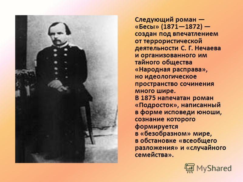 Следующий роман «Бесы» (18711872) создан под впечатлением от террористической деятельности С. Г. Нечаева и организованного им тайного общества «Народная расправа», но идеологическое пространство сочинения много шире. В 1875 напечатан роман «Подросток