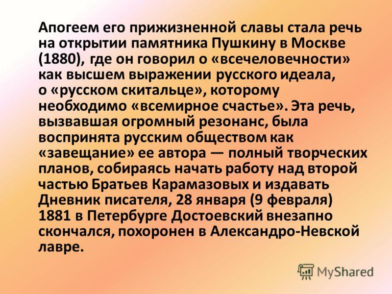 Апогеем его прижизненной славы стала речь на открытии памятника Пушкину в Москве (1880), где он говорил о «всечеловечности» как высшем выражении русского идеала, о «русском скитальце», которому необходимо «всемирное счастье». Эта речь, вызвавшая огро