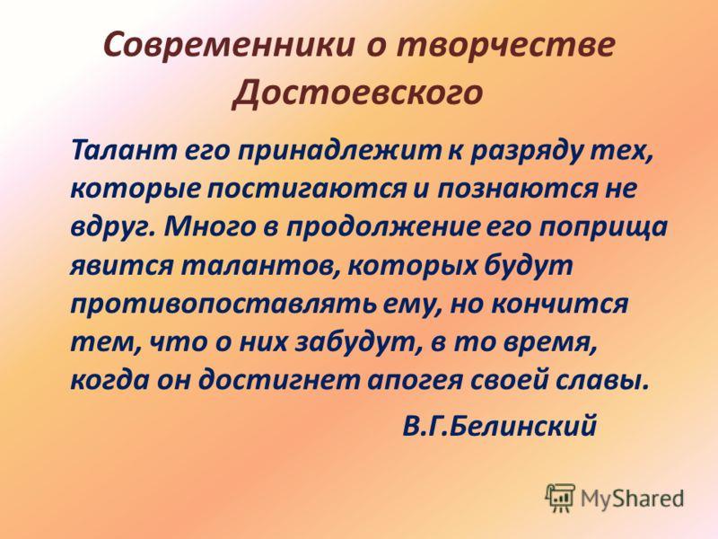 Современники о творчестве Достоевского Талант его принадлежит к разряду тех, которые постигаются и познаются не вдруг. Много в продолжение его поприща явится талантов, которых будут противопоставлять ему, но кончится тем, что о них забудут, в то врем