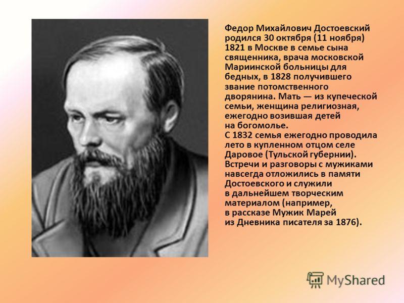 Федор Михайлович Достоевский родился 30 октября (11 ноября) 1821 в Москве в семье сына священника, врача московской Мариинской больницы для бедных, в 1828 получившего звание потомственного дворянина. Мать из купеческой семьи, женщина религиозная, еже