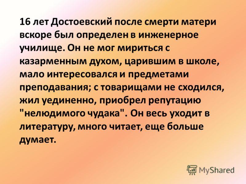 16 лет Достоевский после смерти матери вскоре был определен в инженерное училище. Он не мог мириться с казарменным духом, царившим в школе, мало интересовался и предметами преподавания; с товарищами не сходился, жил уединенно, приобрел репутацию