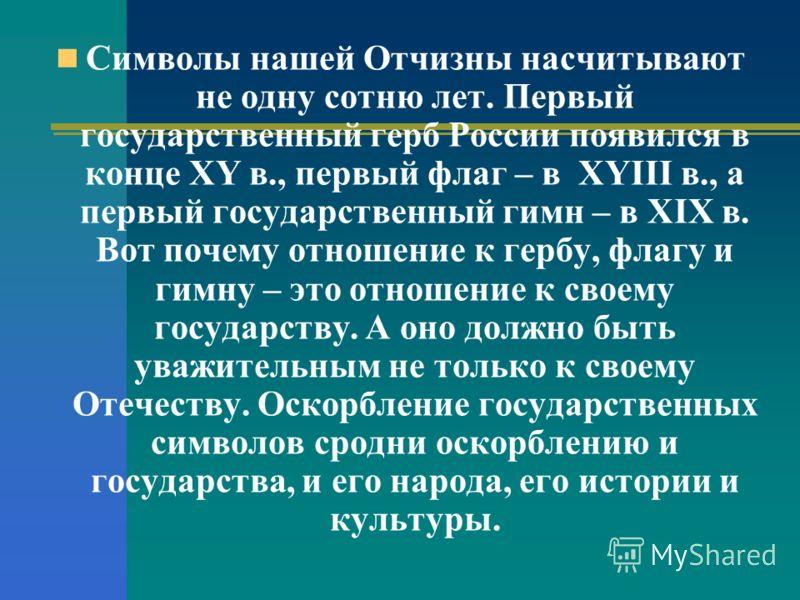 Символы нашей Отчизны насчитывают не одну сотню лет. Первый государственный герб России появился в конце ХY в., первый флаг – в ХYIII в., а первый государственный гимн – в ХIХ в. Вот почему отношение к гербу, флагу и гимну – это отношение к своему го