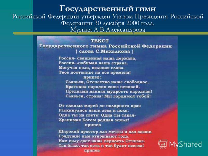 Государственный гимн Российской Федерации утвержден Указом Президента Российской Федерации 30 декабря 2000 года. Музыка А.В.Александрова