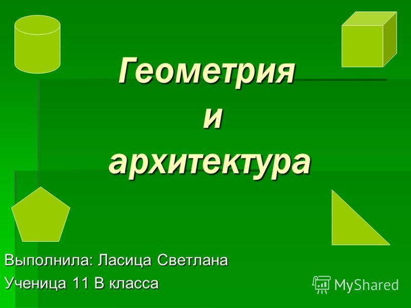 Геометрия и архитектура Геометрия и архитектура Выполнила: Ласица Светлана Ученица 11 В класса