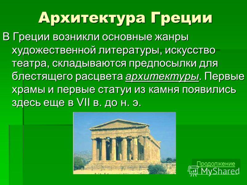 Архитектура Греции В Греции возникли основные жанры художественной литературы, искусство театра, складываются предпосылки для блестящего расцвета архитектуры. Первые храмы и первые статуи из камня появились здесь еще в VII в. до н. э. Продолжение