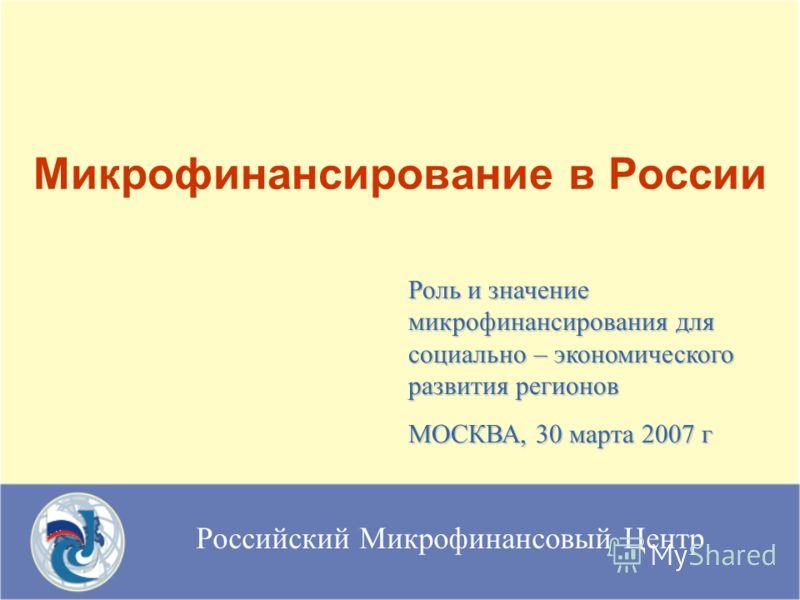 Российский Микрофинансовый Центр Микрофинансирование в России Роль и значение микрофинансирования для социально – экономического развития регионов МОСКВА, 30 марта 2007 г