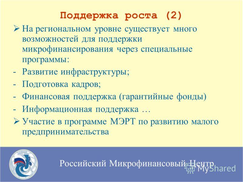 Российский Микрофинансовый Центр Поддержка роста (2) На региональном уровне существует много возможностей для поддержки микрофинансирования через специальные программы: -Развитие инфраструктуры; -Подготовка кадров; -Финансовая поддержка (гарантийные