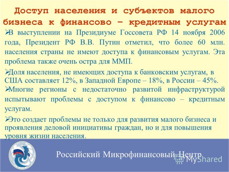 Российский Микрофинансовый Центр В выступлении на Президиуме Госсовета РФ 14 ноября 2006 года, Президент РФ В.В. Путин отметил, что более 60 млн. населения страны не имеют доступа к финансовым услугам. Эта проблема также очень остра для ММП. Доля нас