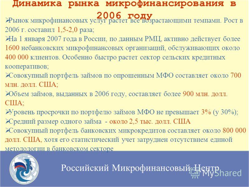 Российский Микрофинансовый Центр Рынок микрофинансовых услуг растет все возрастающими темпами. Рост в 2006 г. составил 1,5-2,0 раза; На 1 января 2007 года в России, по данным РМЦ, активно действует более 1600 небанковских микрофинансовых организаций,