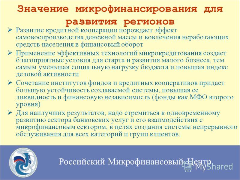 Российский Микрофинансовый Центр Значение микрофинансирования для развития регионов Развитие кредитной кооперации порождает эффект самовоспроизводства денежной массы и вовлечения неработающих средств населения в финансовый оборот Применение эффективн