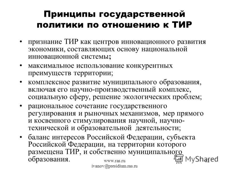 www.ras.ru ivanov@presidium.ras.ru 12 Принципы государственной политики по отношению к ТИР признание ТИР как центров инновационного развития экономики, составляющих основу национальной инновационной системы; максимальное использование конкурентных пр