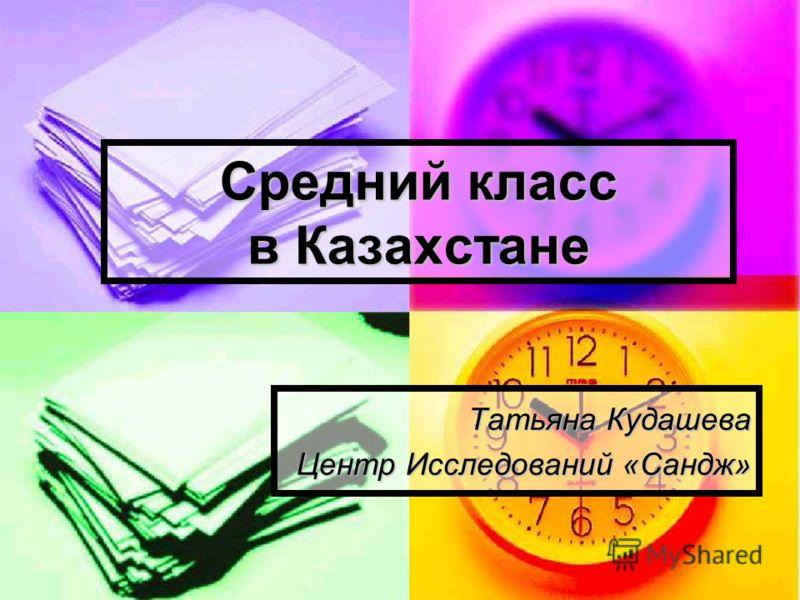 Средний класс в Казахстане Татьяна Кудашева Центр Исследований «Сандж»