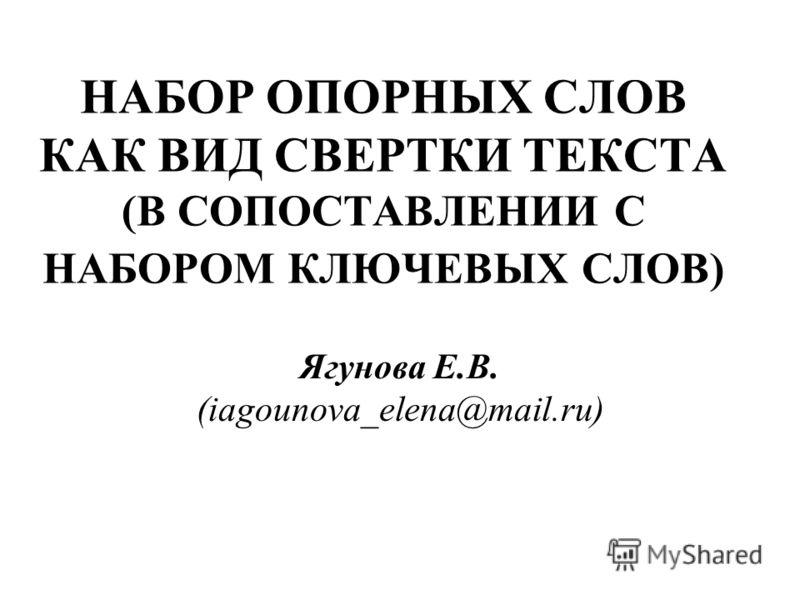 НАБОР ОПОРНЫХ СЛОВ КАК ВИД СВЕРТКИ ТЕКСТА (В СОПОСТАВЛЕНИИ С НАБОРОМ КЛЮЧЕВЫХ СЛОВ) Ягунова Е.В. (iagounova_elena@mail.ru)