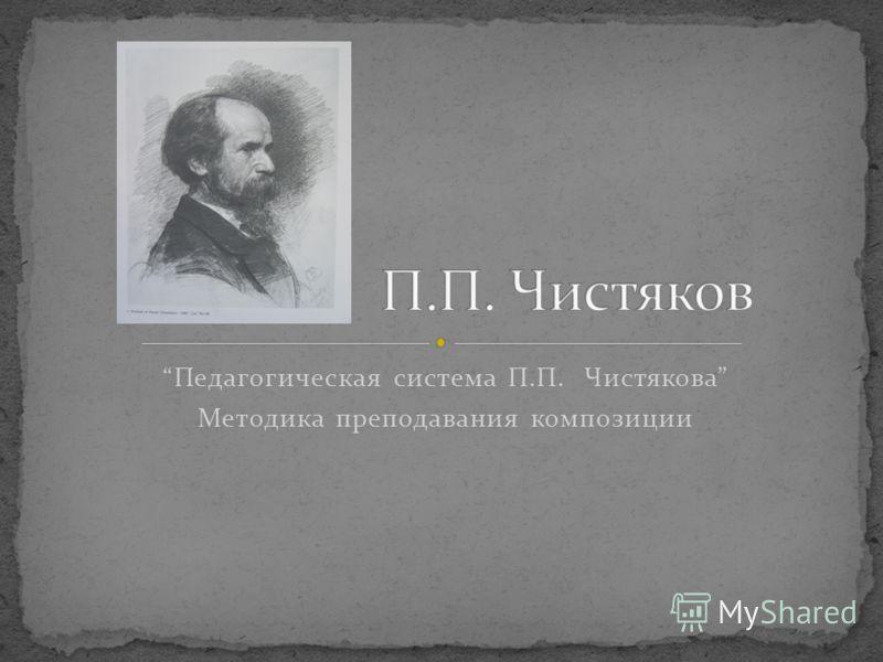 Педагогическая система П.П. Чистякова Методика преподавания композиции