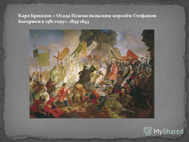Карл Брюллов « Осада Пскова польским королём Стефаном Баторием в 1581 году». 1839-1843
