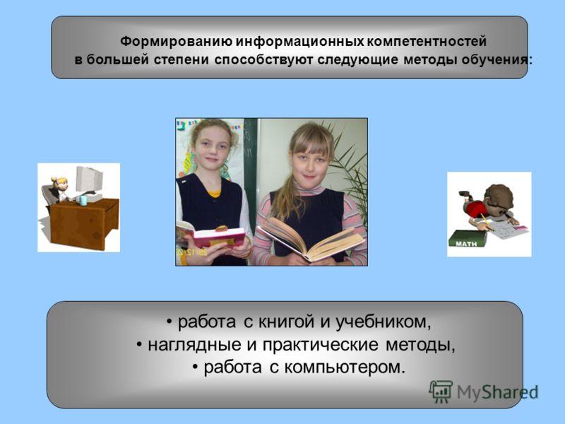 работа с книгой и учебником, наглядные и практические методы, работа с компьютером. Формированию информационных компетентностей в большей степени способствуют следующие методы обучения: