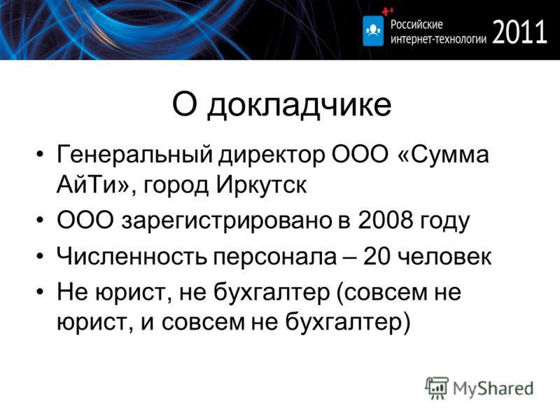 О докладчике Генеральный директор ООО «Сумма АйТи», город Иркутск ООО зарегистрировано в 2008 году Численность персонала – 20 человек Не юрист, не бухгалтер (совсем не юрист, и совсем не бухгалтер)