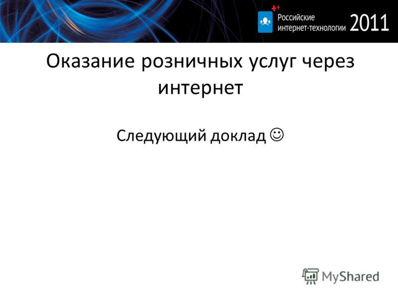 Оказание розничных услуг через интернет Следующий доклад