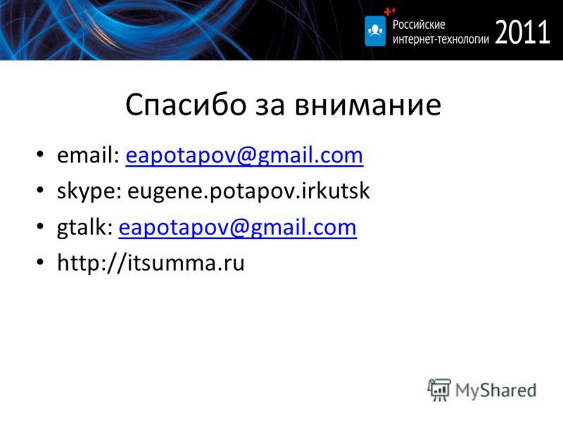 Спасибо за внимание email: eapotapov@gmail.comeapotapov@gmail.com skype: eugene.potapov.irkutsk gtalk: eapotapov@gmail.comeapotapov@gmail.com http://itsumma.ru