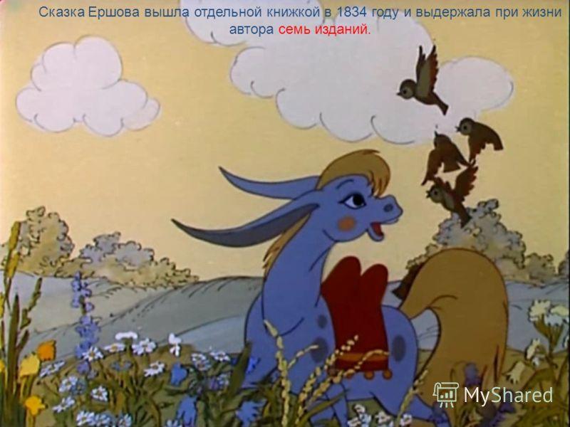 Сказка была напечатана в 1834 году. А. С. Пушкин прочитал и с большой похвалой отозвался о Коньке-горбунке. Окончив университет, Ершов вернулся из Петербурга в Сибирь, на свою родину, и там прожил всю жизнь.